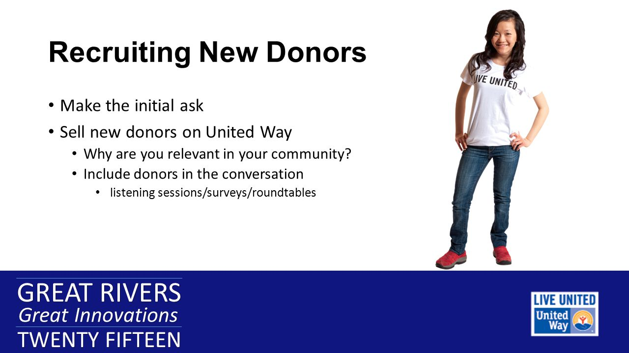 GREAT RIVERS Great Innovations TWENTY FIFTEEN GREAT RIVERS Great Innovations TWENTY FIFTEEN Engaging the Unengaged Donor New ideas to get existing donors excited about United Way Affinity groups Sponsorships Campaign Video