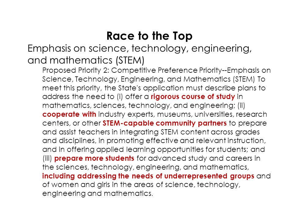 Race to the Top Emphasis on science, technology, engineering, and mathematics (STEM) Proposed Priority 2: Competitive Preference Priority--Emphasis on Science, Technology, Engineering, and Mathematics (STEM) To meet this priority, the State s application must describe plans to address the need to (i) offer a rigorous course of study in mathematics, sciences, technology, and engineering; (ii) cooperate with industry experts, museums, universities, research centers, or other STEM-capable community partners to prepare and assist teachers in integrating STEM content across grades and disciplines, in promoting effective and relevant instruction, and in offering applied learning opportunities for students; and (iii) prepare more students for advanced study and careers in the sciences, technology, engineering, and mathematics, including addressing the needs of underrepresented groups and of women and girls in the areas of science, technology, engineering and mathematics.