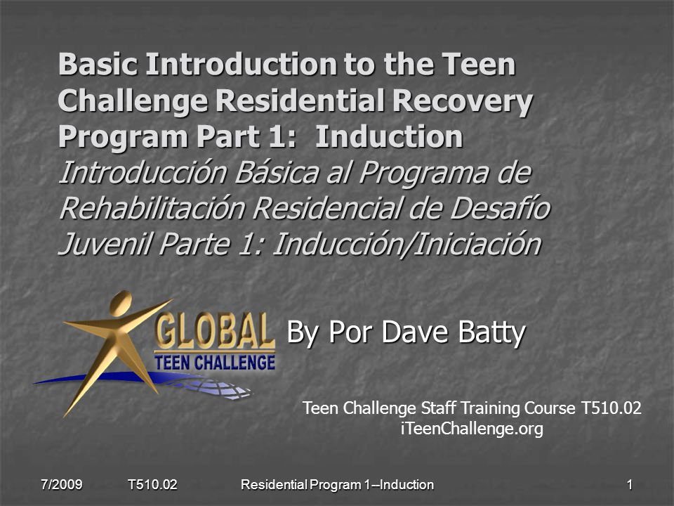 Basic Introduction to the Teen Challenge Residential Recovery Program Part 1: Induction Introducción Básica al Programa de Rehabilitación Residencial de Desafío Juvenil Parte 1: Inducción/Iniciación By Por Dave Batty By Por Dave Batty 7/2009 T510.021Residential Program 1--Induction Teen Challenge Staff Training Course T510.02 iTeenChallenge.org
