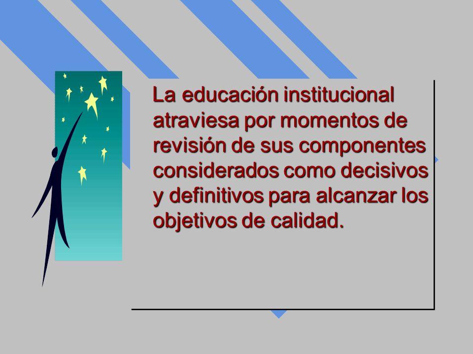La educación institucional atraviesa por momentos de revisión de sus componentes considerados como decisivos y definitivos para alcanzar los objetivos