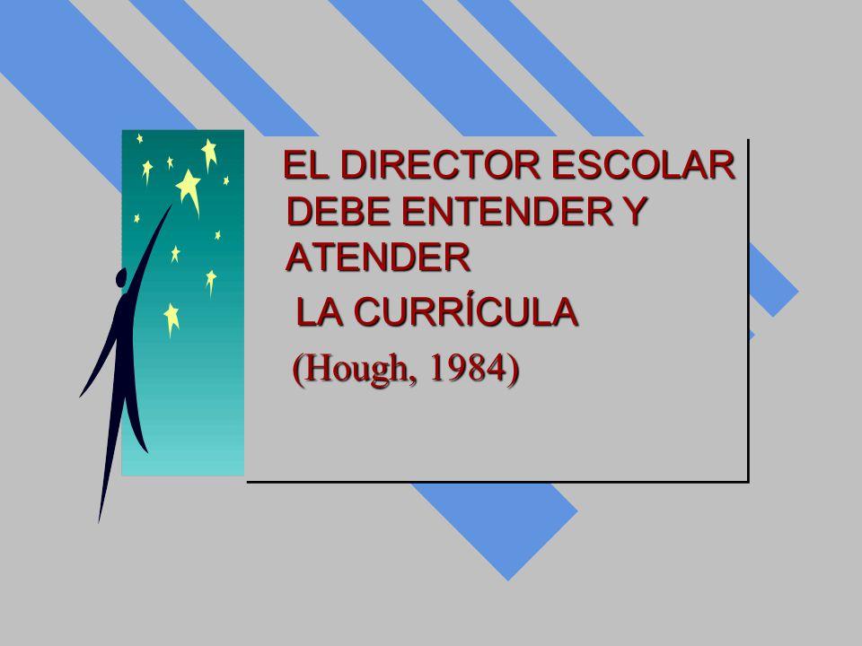 EL DIRECTOR ESCOLAR DEBE ENTENDER Y ATENDER EL DIRECTOR ESCOLAR DEBE ENTENDER Y ATENDER LA CURRÍCULA LA CURRÍCULA (Hough, 1984) (Hough, 1984) EL DIREC