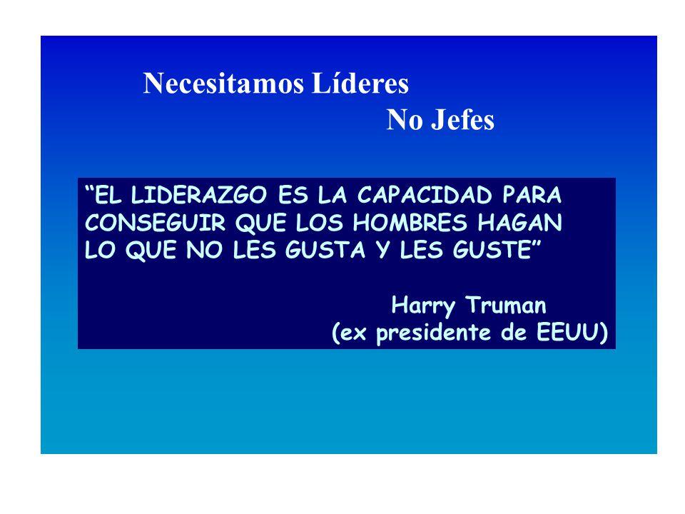 EL LIDERAZGO ES LA CAPACIDAD PARA CONSEGUIR QUE LOS HOMBRES HAGAN LO QUE NO LES GUSTA Y LES GUSTE Harry Truman (ex presidente de EEUU) Necesitamos Líderes No Jefes