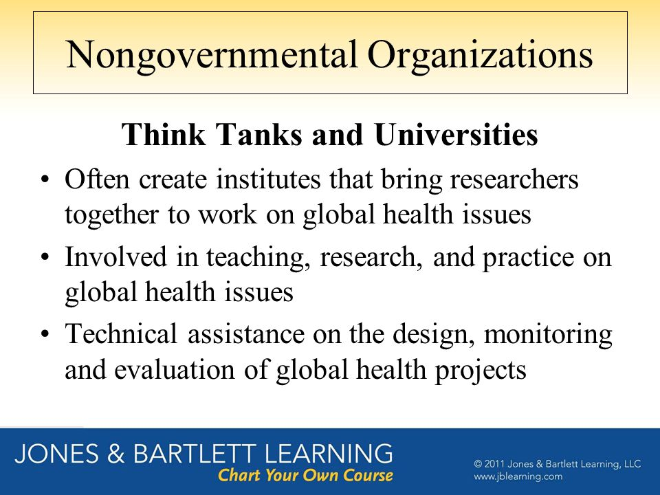 Nongovernmental Organizations Think Tanks and Universities Often create institutes that bring researchers together to work on global health issues Inv