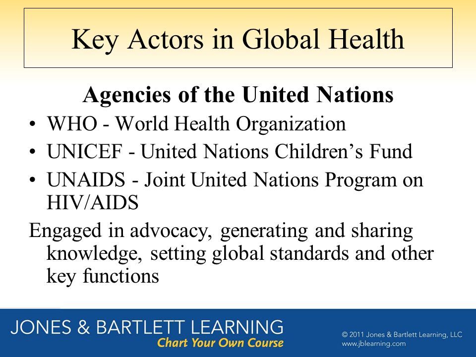 Key Actors in Global Health Agencies of the United Nations WHO - World Health Organization UNICEF - United Nations Children's Fund UNAIDS - Joint Unit