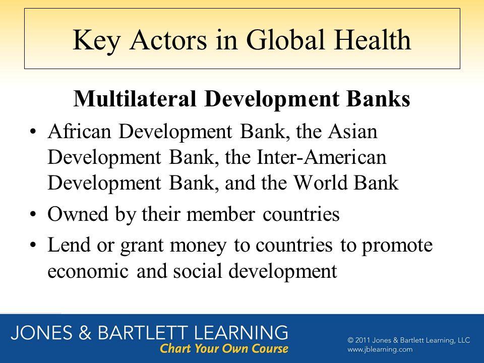 Key Actors in Global Health Multilateral Development Banks African Development Bank, the Asian Development Bank, the Inter-American Development Bank,