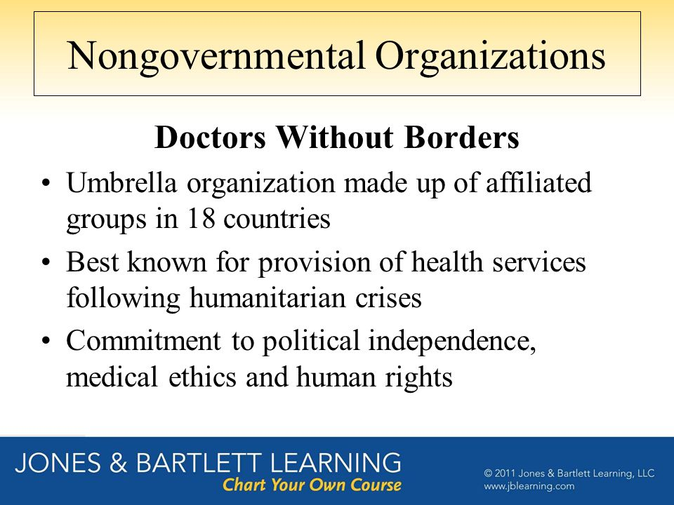 Nongovernmental Organizations Doctors Without Borders Umbrella organization made up of affiliated groups in 18 countries Best known for provision of h