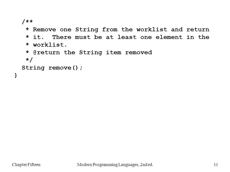 Chapter FifteenModern Programming Languages, 2nd ed.11 /** * Remove one String from the worklist and return * it. There must be at least one element i
