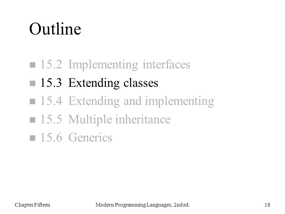 Outline n 15.2 Implementing interfaces n 15.3 Extending classes n 15.4 Extending and implementing n 15.5 Multiple inheritance n 15.6 Generics Chapter FifteenModern Programming Languages, 2nd ed.18