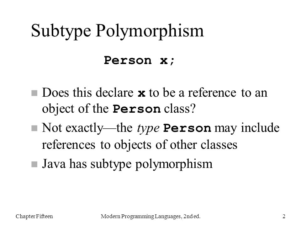 Subtype Polymorphism Does this declare x to be a reference to an object of the Person class? Not exactly—the type Person may include references to obj