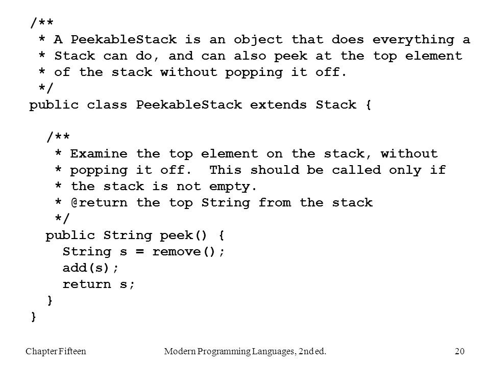 Chapter FifteenModern Programming Languages, 2nd ed.20 /** * A PeekableStack is an object that does everything a * Stack can do, and can also peek at the top element * of the stack without popping it off.