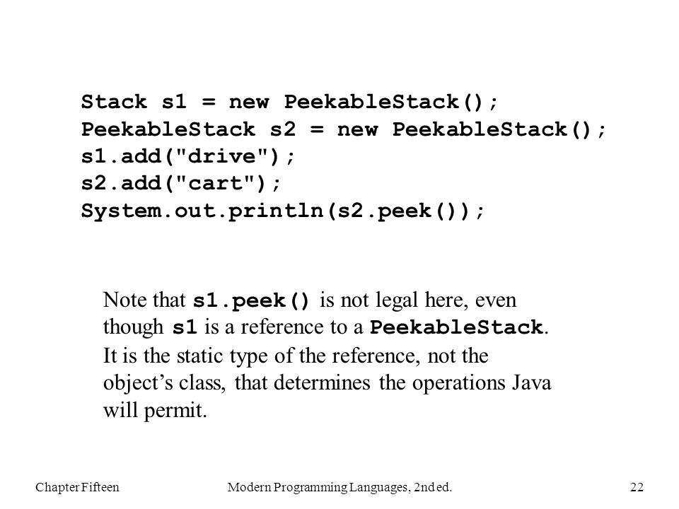 Chapter FifteenModern Programming Languages, 2nd ed.22 Stack s1 = new PeekableStack(); PeekableStack s2 = new PeekableStack(); s1.add( drive ); s2.add( cart ); System.out.println(s2.peek()); Note that s1.peek() is not legal here, even though s1 is a reference to a PeekableStack.