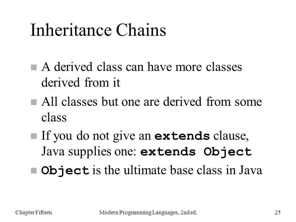 Inheritance Chains n A derived class can have more classes derived from it n All classes but one are derived from some class If you do not give an extends clause, Java supplies one: extends Object Object is the ultimate base class in Java Chapter FifteenModern Programming Languages, 2nd ed.25