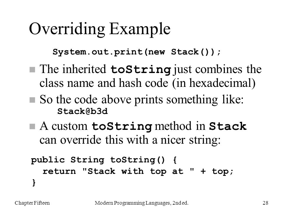 Overriding Example The inherited toString just combines the class name and hash code (in hexadecimal) So the code above prints something like: Stack@b3d A custom toString method in Stack can override this with a nicer string: Chapter FifteenModern Programming Languages, 2nd ed.28 System.out.print(new Stack()); public String toString() { return Stack with top at + top; }