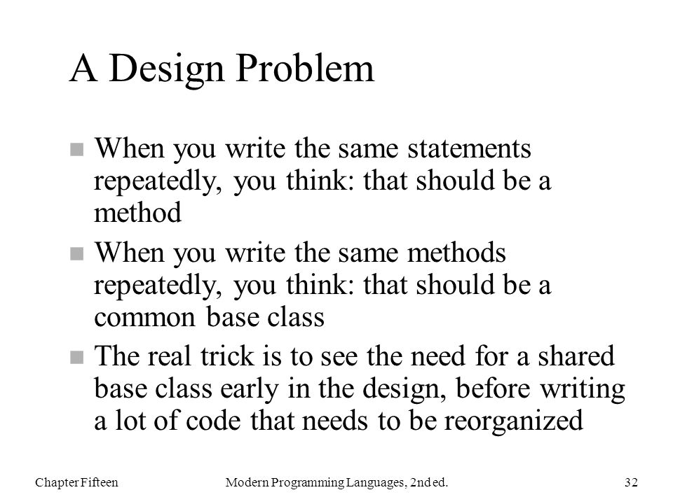 A Design Problem n When you write the same statements repeatedly, you think: that should be a method n When you write the same methods repeatedly, you think: that should be a common base class n The real trick is to see the need for a shared base class early in the design, before writing a lot of code that needs to be reorganized Chapter FifteenModern Programming Languages, 2nd ed.32