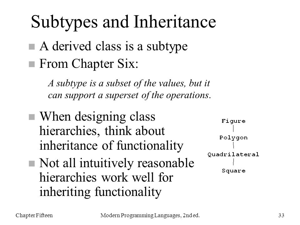 Subtypes and Inheritance n A derived class is a subtype n From Chapter Six: n When designing class hierarchies, think about inheritance of functionality n Not all intuitively reasonable hierarchies work well for inheriting functionality Chapter FifteenModern Programming Languages, 2nd ed.33 A subtype is a subset of the values, but it can support a superset of the operations.