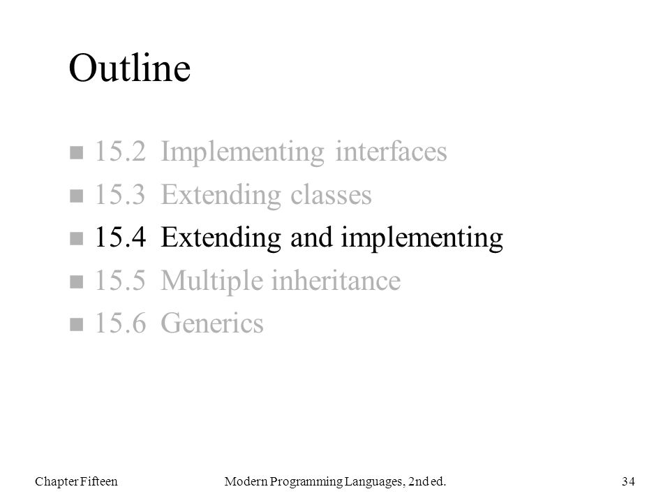 Outline n 15.2 Implementing interfaces n 15.3 Extending classes n 15.4 Extending and implementing n 15.5 Multiple inheritance n 15.6 Generics Chapter FifteenModern Programming Languages, 2nd ed.34