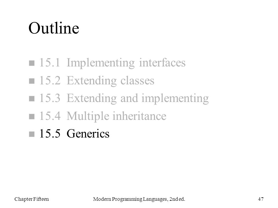 Outline n 15.1 Implementing interfaces n 15.2 Extending classes n 15.3 Extending and implementing n 15.4 Multiple inheritance n 15.5 Generics Chapter FifteenModern Programming Languages, 2nd ed.47