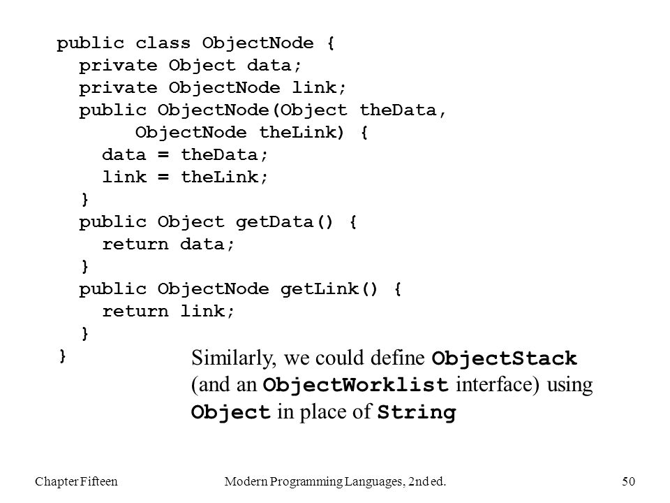 Chapter FifteenModern Programming Languages, 2nd ed.50 public class ObjectNode { private Object data; private ObjectNode link; public ObjectNode(Object theData, ObjectNode theLink) { data = theData; link = theLink; } public Object getData() { return data; } public ObjectNode getLink() { return link; } } Similarly, we could define ObjectStack (and an ObjectWorklist interface) using Object in place of String