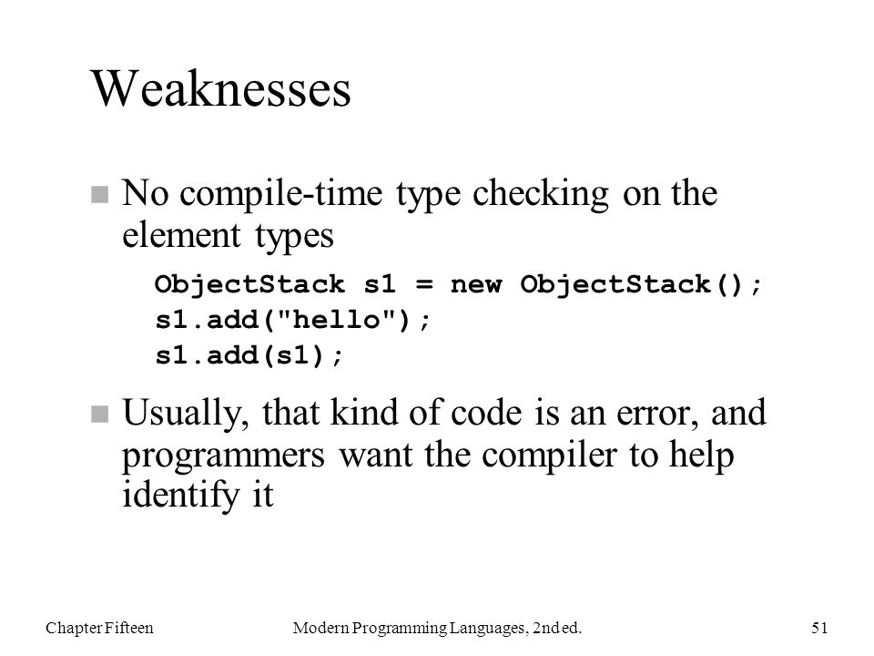 Weaknesses n No compile-time type checking on the element types n Usually, that kind of code is an error, and programmers want the compiler to help id