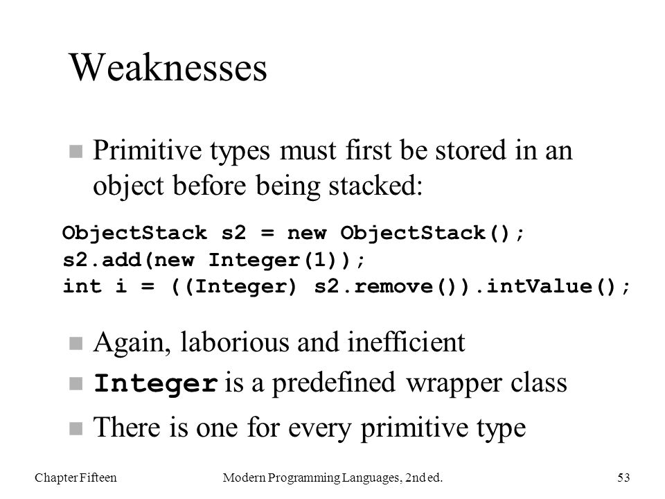 Weaknesses n Primitive types must first be stored in an object before being stacked: n Again, laborious and inefficient Integer is a predefined wrapper class n There is one for every primitive type Chapter FifteenModern Programming Languages, 2nd ed.53 ObjectStack s2 = new ObjectStack(); s2.add(new Integer(1)); int i = ((Integer) s2.remove()).intValue();