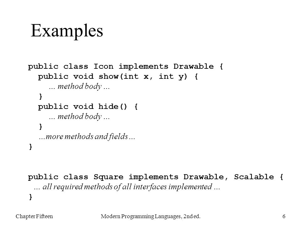 Examples Chapter FifteenModern Programming Languages, 2nd ed.6 public class Icon implements Drawable { public void show(int x, int y) { … method body … } public void hide() { … method body … } …more methods and fields… } public class Square implements Drawable, Scalable { … all required methods of all interfaces implemented … }