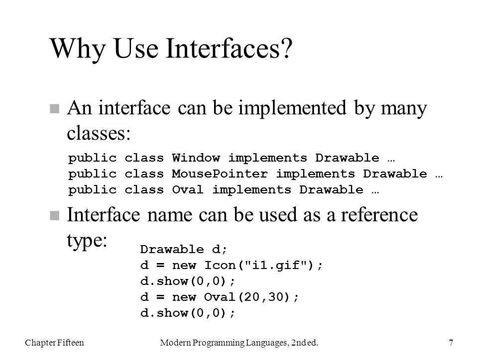 Polymorphism With Interfaces Class of object referred to by d is not known at compile time It is some class that implements Drawable, so it has show and hide methods that can be called Chapter FifteenModern Programming Languages, 2nd ed.8 static void flashoff(Drawable d, int k) { for (int i = 0; i < k; i++) { d.show(0,0); d.hide(); } }