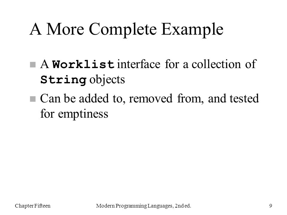 A More Complete Example A Worklist interface for a collection of String objects n Can be added to, removed from, and tested for emptiness Chapter FifteenModern Programming Languages, 2nd ed.9