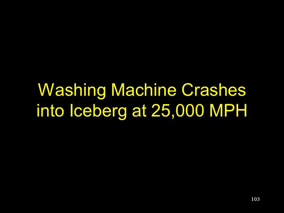 Washing Machine Crashes into Iceberg at 25,000 MPH 103