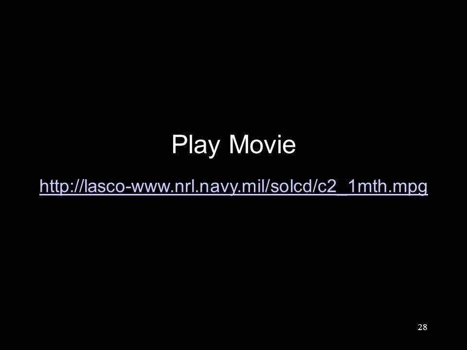 28 Play Movie http://lasco-www.nrl.navy.mil/solcd/c2_1mth.mpg