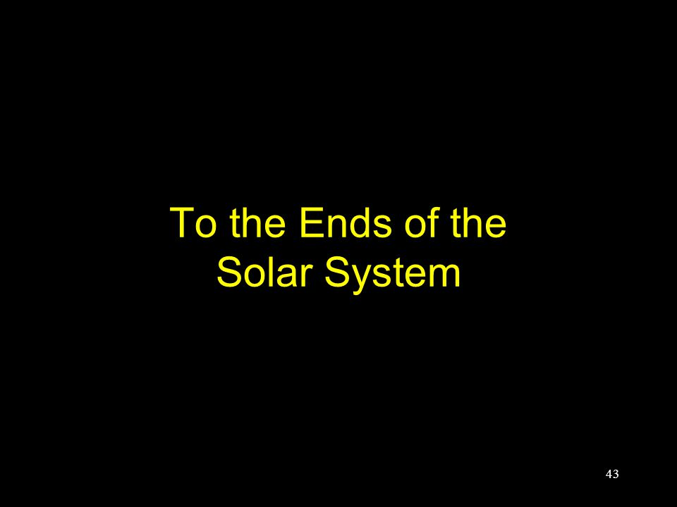 To the Ends of the Solar System 43