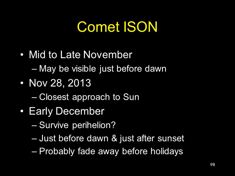 Comet ISON Mid to Late November –May be visible just before dawn Nov 28, 2013 –Closest approach to Sun Early December –Survive perihelion? –Just befor