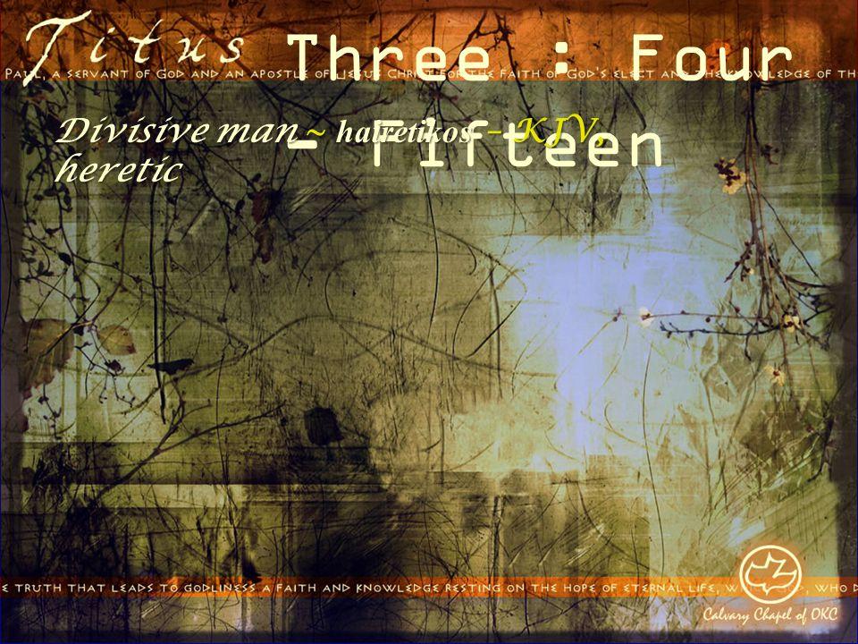 Three : Four - Fifteen Divisive man ~ hairetikos – KJV, heretic