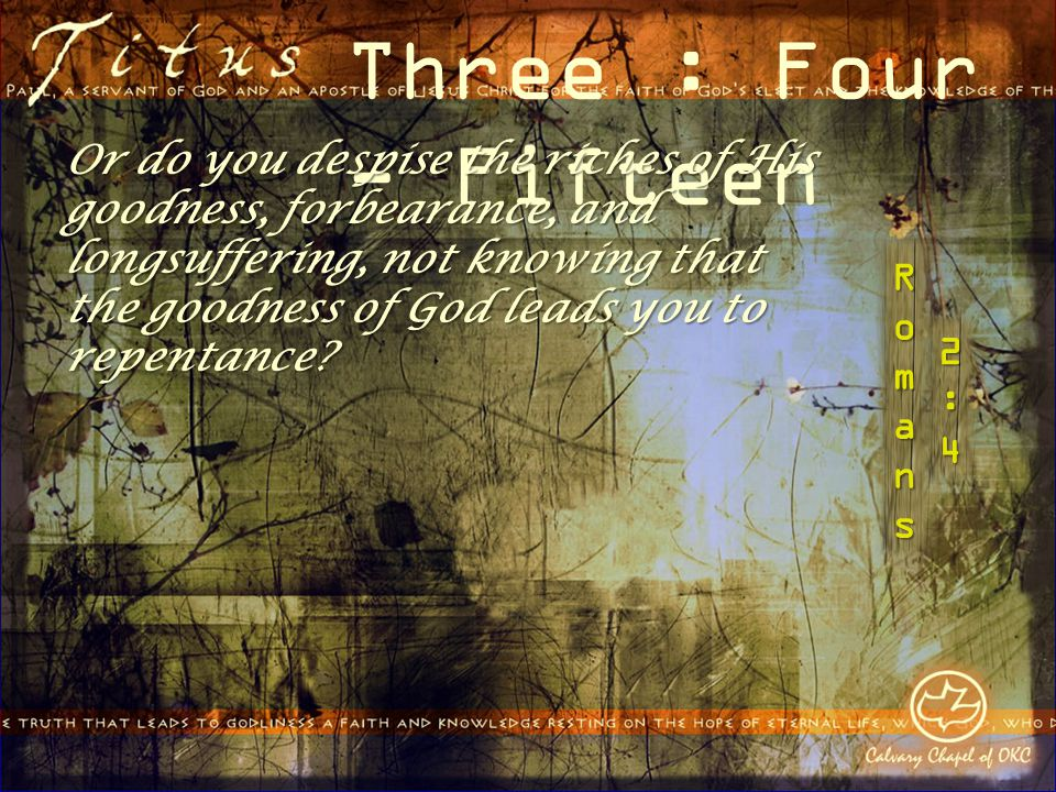 Three : Four - Fifteen Or do you despise the riches of His goodness, forbearance, and longsuffering, not knowing that the goodness of God leads you to repentance?