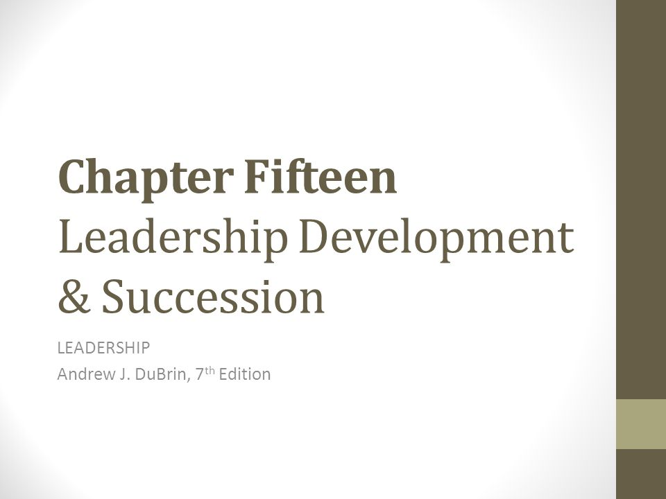 Chapter Fifteen Leadership Development & Succession LEADERSHIP Andrew J. DuBrin, 7 th Edition