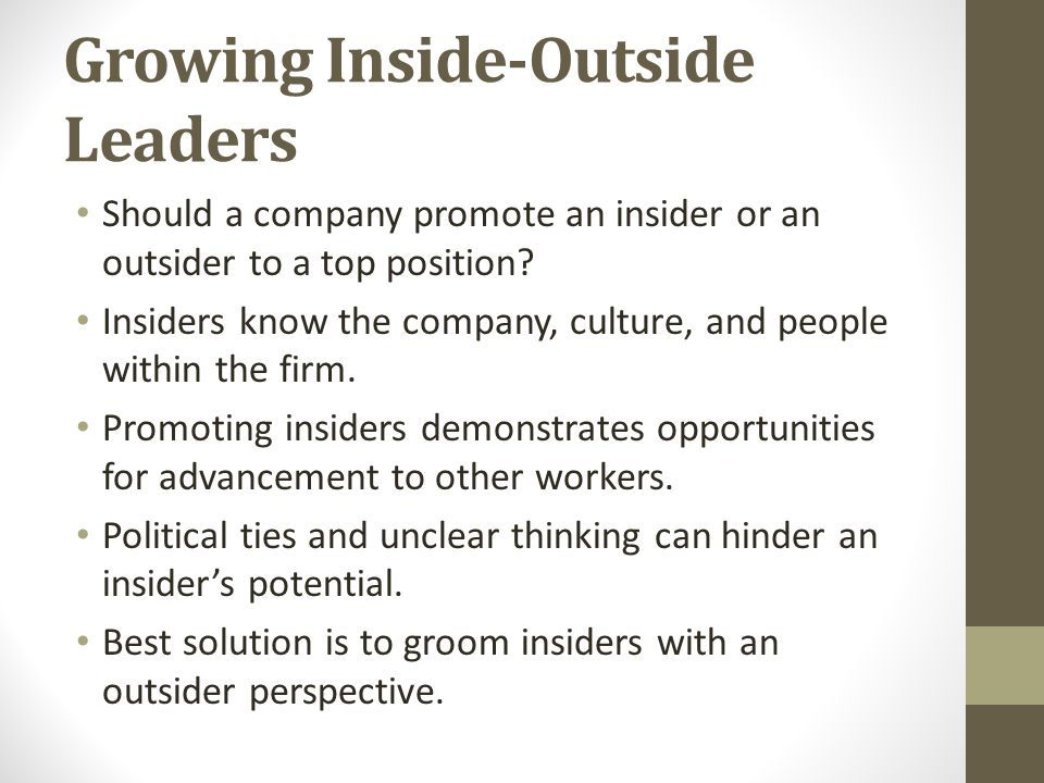 Growing Inside-Outside Leaders Should a company promote an insider or an outsider to a top position? Insiders know the company, culture, and people wi