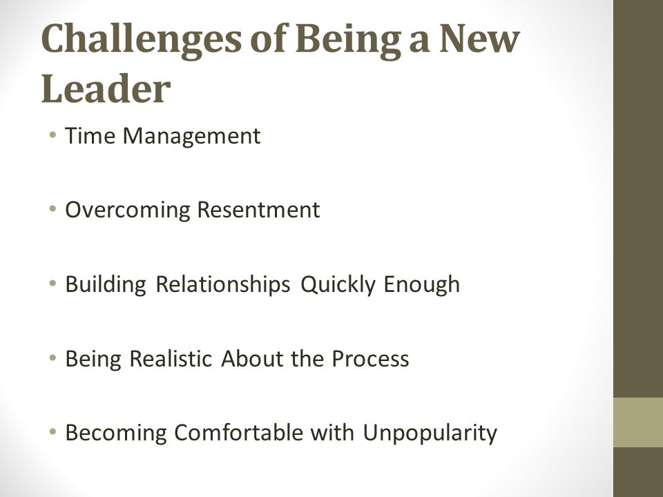 Challenges of Being a New Leader Time Management Overcoming Resentment Building Relationships Quickly Enough Being Realistic About the Process Becomin