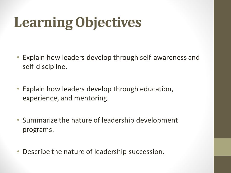 Learning Objectives Explain how leaders develop through self-awareness and self-discipline. Explain how leaders develop through education, experience,