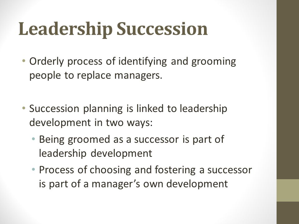 Leadership Succession Orderly process of identifying and grooming people to replace managers. Succession planning is linked to leadership development