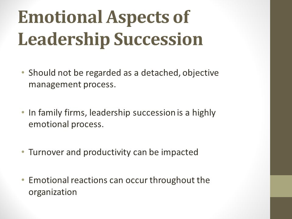 Emotional Aspects of Leadership Succession Should not be regarded as a detached, objective management process. In family firms, leadership succession