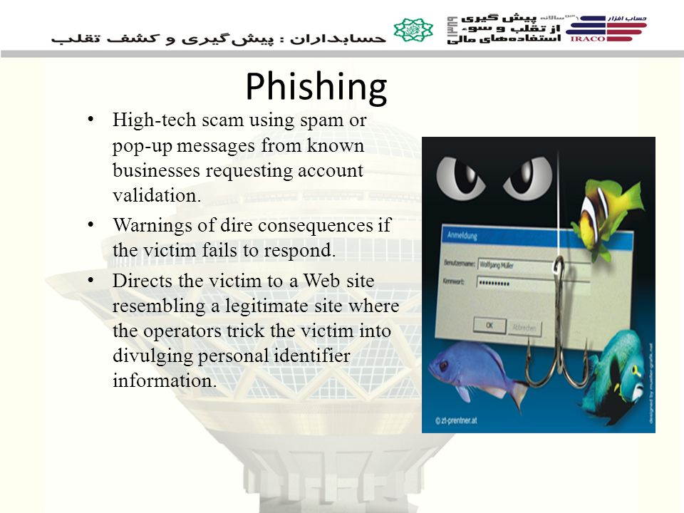 Phishing High-tech scam using spam or pop-up messages from known businesses requesting account validation.
