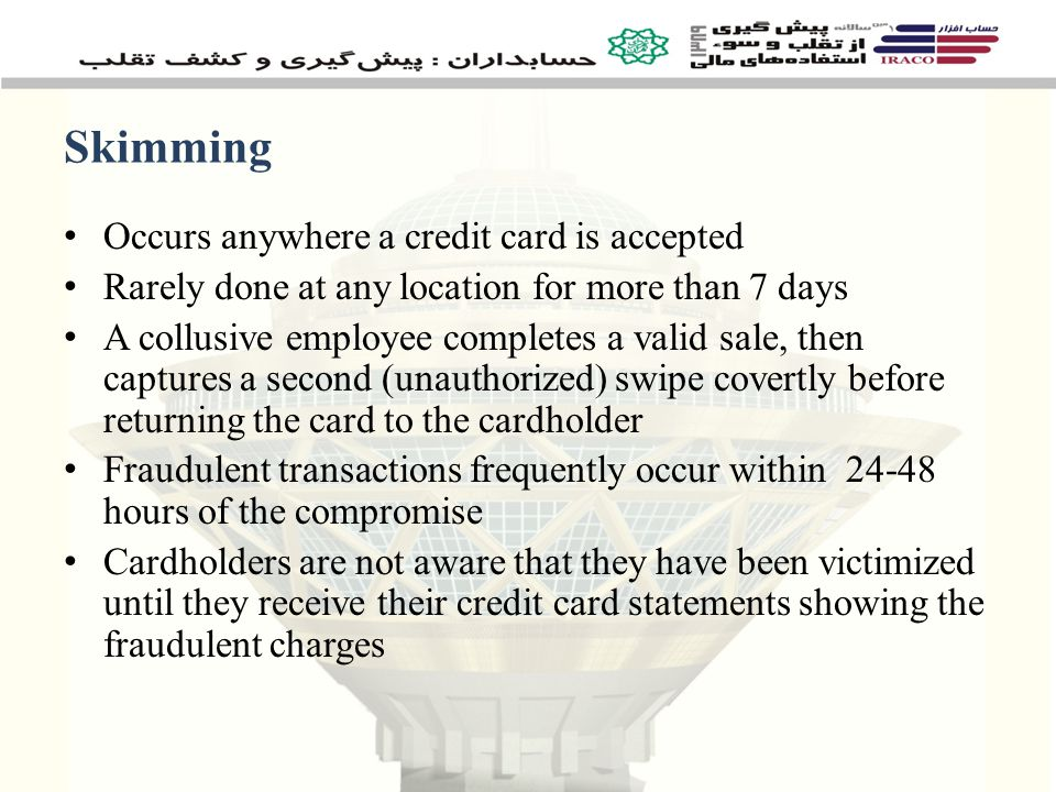 Skimming Occurs anywhere a credit card is accepted Rarely done at any location for more than 7 days A collusive employee completes a valid sale, then captures a second (unauthorized) swipe covertly before returning the card to the cardholder Fraudulent transactions frequently occur within 24-48 hours of the compromise Cardholders are not aware that they have been victimized until they receive their credit card statements showing the fraudulent charges