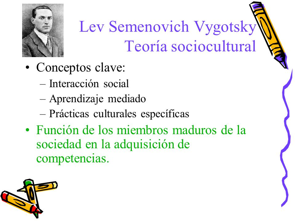 Conceptos clave: –Interacción social –Aprendizaje mediado –Prácticas culturales específicas Función de los miembros maduros de la sociedad en la adqui
