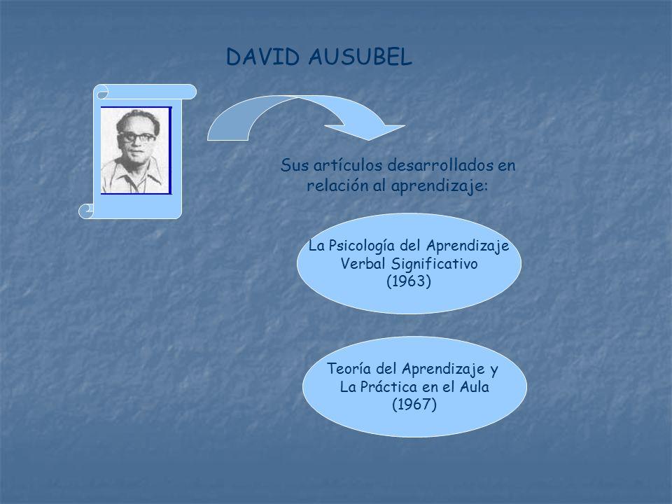 Sus artículos desarrollados en relación al aprendizaje: La Psicología del Aprendizaje Verbal Significativo (1963) Teoría del Aprendizaje y La Práctica en el Aula (1967) DAVID AUSUBEL