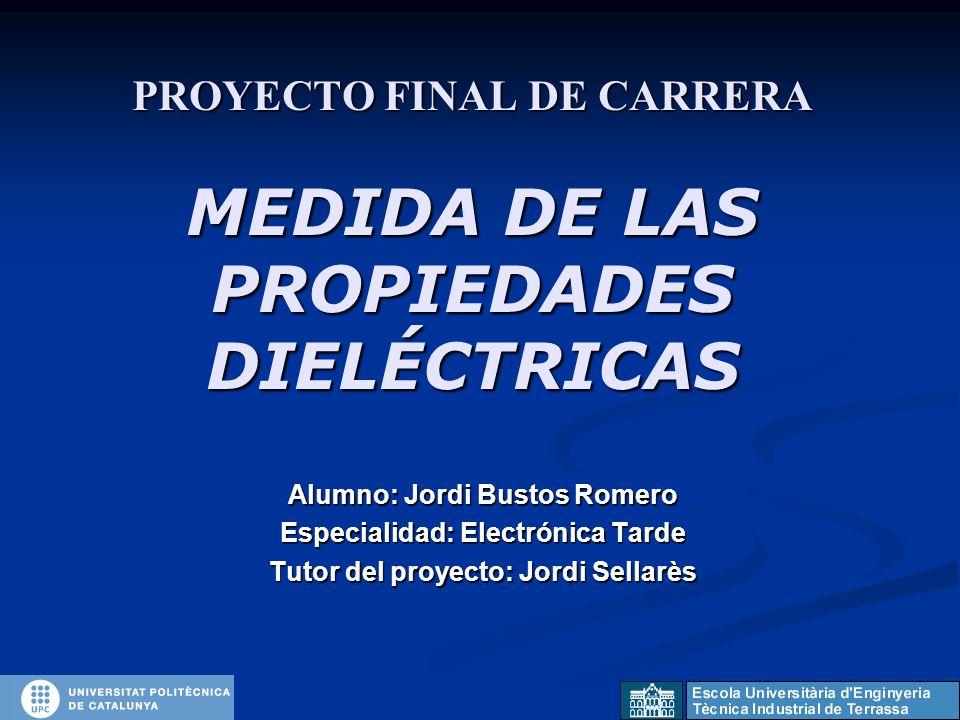 PROYECTO FINAL DE CARRERA MEDIDA DE LAS PROPIEDADES DIELÉCTRICAS Alumno: Jordi Bustos Romero Especialidad: Electrónica Tarde Tutor del proyecto: Jordi Sellarès