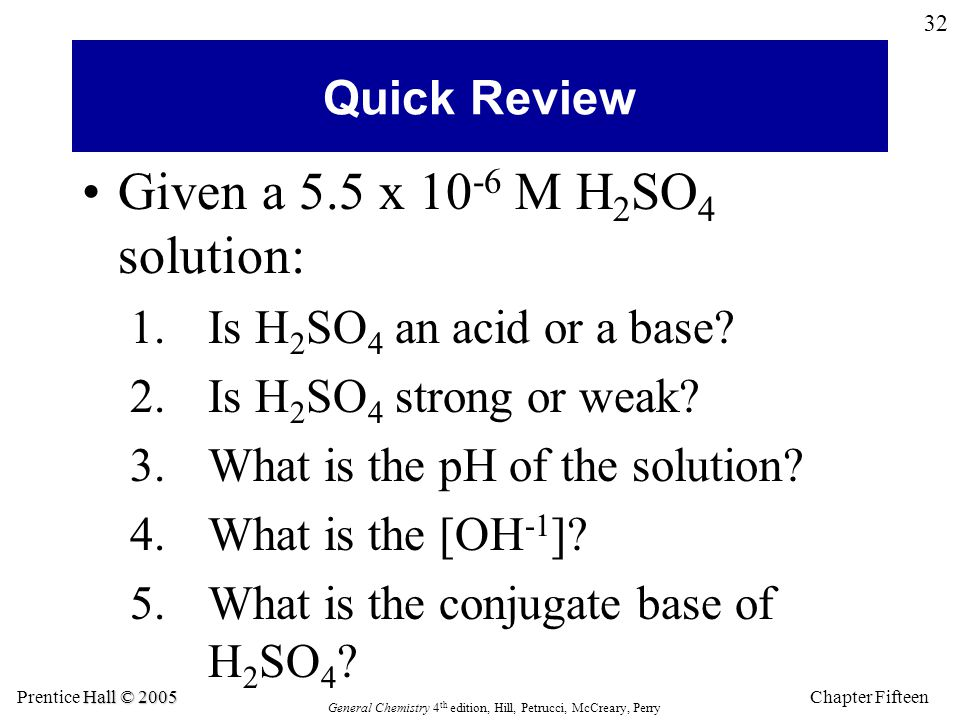 Chapter Fifteen 32 Hall © 2005 Prentice Hall © 2005 General Chemistry 4 th edition, Hill, Petrucci, McCreary, Perry Quick Review Given a 5.5 x 10 -6 M H 2 SO 4 solution: 1.Is H 2 SO 4 an acid or a base.