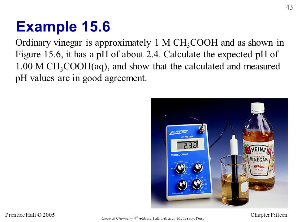 Chapter Fifteen 43 Hall © 2005 Prentice Hall © 2005 General Chemistry 4 th edition, Hill, Petrucci, McCreary, Perry Example 15.6 Ordinary vinegar is approximately 1 M CH 3 COOH and as shown in Figure 15.6, it has a pH of about 2.4.