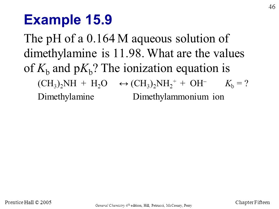 Chapter Fifteen 46 Hall © 2005 Prentice Hall © 2005 General Chemistry 4 th edition, Hill, Petrucci, McCreary, Perry Example 15.9 The pH of a 0.164 M aqueous solution of dimethylamine is 11.98.