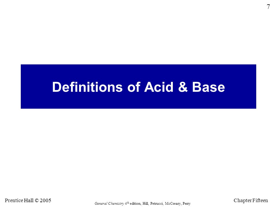 Chapter Fifteen 7 Hall © 2005 Prentice Hall © 2005 General Chemistry 4 th edition, Hill, Petrucci, McCreary, Perry Definitions of Acid & Base