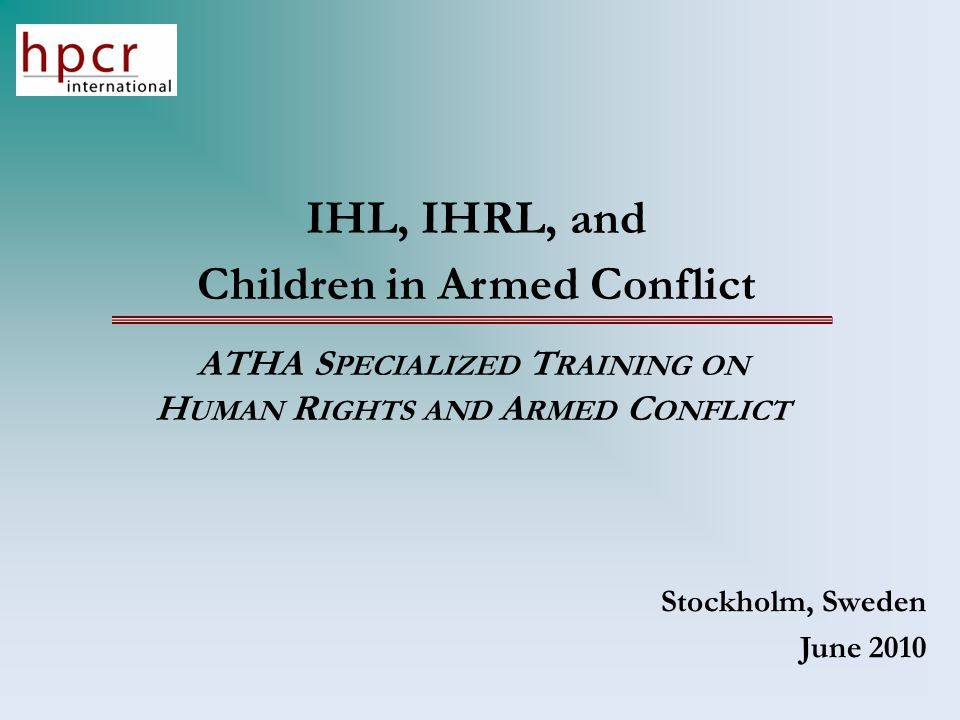 IHL, IHRL, and Children in Armed Conflict ATHA S PECIALIZED T RAINING ON H UMAN R IGHTS AND A RMED C ONFLICT Stockholm, Sweden June 2010