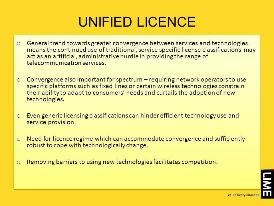 UNIFIED LICENCE o General trend towards greater convergence between services and technologies means the continued use of traditional, service specific license classifications may act as an artificial, administrative hurdle in providing the range of telecommunication services.